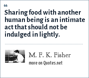 M. F. K. Fisher: Sharing food with another human being is an intimate act that should not be indulged in lightly.