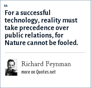 Richard Feynman: For a successful technology, reality must take precedence over public relations, for Nature cannot be fooled.