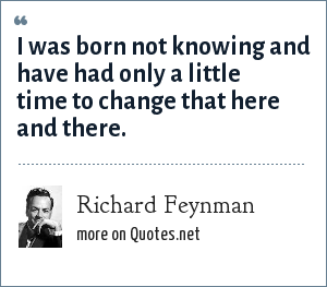 Richard Feynman: I was born not knowing and have had only a little time to change that here and there.
