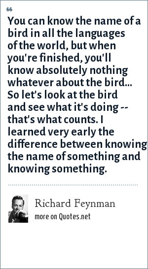 Richard Feynman: You can know the name of a bird in all the languages of the world, but when you're finished, you'll know absolutely nothing whatever about the bird... So let's look at the bird and see what it's doing -- that's what counts. I learned very early the difference between knowing the name of something and knowing something.