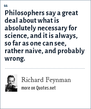 Richard Feynman: Philosophers say a great deal about what is absolutely necessary for science, and it is always, so far as one can see, rather naive, and probably wrong.