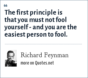 Richard Feynman: The first principle is that you must not fool yourself - and you are the easiest person to fool.