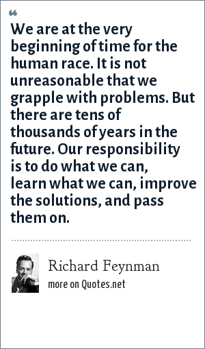 Richard Feynman: We are at the very beginning of time for the human race. It is not unreasonable that we grapple with problems. But there are tens of thousands of years in the future. Our responsibility is to do what we can, learn what we can, improve the solutions, and pass them on.