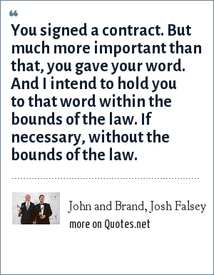 John and Brand, Josh Falsey: You signed a contract. But much more important than that, you gave your word. And I intend to hold you to that word within the bounds of the law. If necessary, without the bounds of the law.