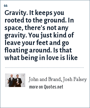 John and Brand, Josh Falsey: Gravity. It keeps you rooted to the ground. In space, there's not any gravity. You just kind of leave your feet and go floating around. Is that what being in love is like