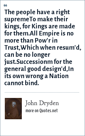 John Dryden: The people have a right supremeTo make their kings, for Kings are made for them.All Empire is no more than Pow'r in Trust,Which when resum'd, can be no longer just.Successionm for the general good design'd,In its own wrong a Nation cannot bind.