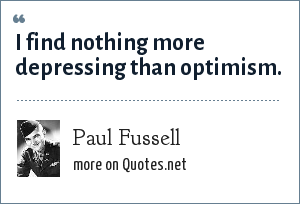 Paul Fussell: I find nothing more depressing than optimism.