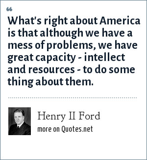 Henry II Ford: What's right about America is that although we have a mess of problems, we have great capacity - intellect and resources - to do some thing about them.