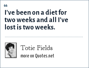 Totie Fields: I've been on a diet for two weeks and all I've lost is two weeks.