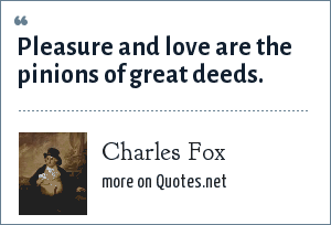 Charles Fox: Pleasure and love are the pinions of great deeds.