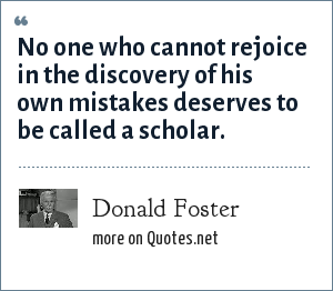 Donald Foster: No one who cannot rejoice in the discovery of his own mistakes deserves to be called a scholar.