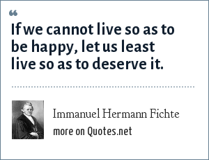 Immanuel Hermann Fichte: If we cannot live so as to be happy, let us least live so as to deserve it.