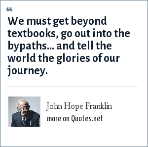 John Hope Franklin: We must get beyond textbooks, go out into the bypaths... and tell the world the glories of our journey.