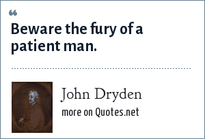 John Dryden: Beware the fury of a patient man.