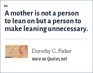 Dorothy C. Fisher: A mother is not a person to lean on but a person to make leaning unnecessary.