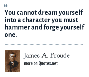 James A. Froude: You cannot dream yourself into a character you must hammer and forge yourself one.