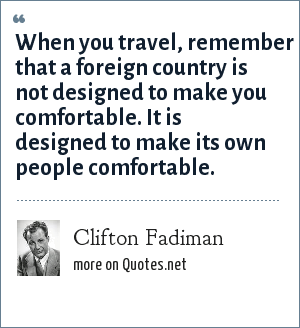 Clifton Fadiman: When you travel, remember that a foreign country is not designed to make you comfortable. It is designed to make its own people comfortable.