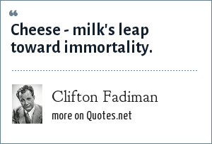Clifton Fadiman: Cheese - milk's leap toward immortality.