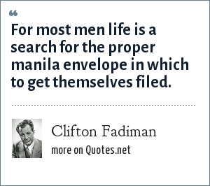 Clifton Fadiman: For most men life is a search for the proper manila envelope in which to get themselves filed.