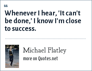 Michael Flatley: Whenever I hear, 'It can't be done,' I know I'm close to success.