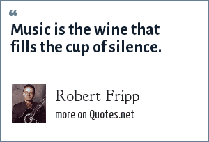Robert Fripp: Music is the wine that fills the cup of silence.