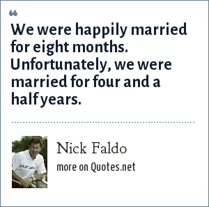 Nick Faldo: We were happily married for eight months. Unfortunately, we were married for four and a half years.