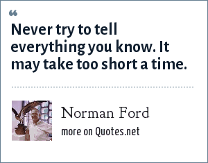 Norman Ford: Never try to tell everything you know. It may take too short a time.