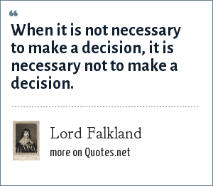 Lord Falkland: When it is not necessary to make a decision, it is necessary not to make a decision.