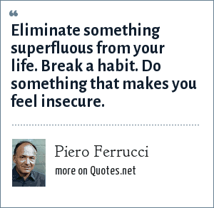 Piero Ferrucci: Eliminate something superfluous from your life. Break a habit. Do something that makes you feel insecure.