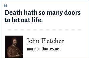 John Fletcher: Death hath so many doors to let out life.