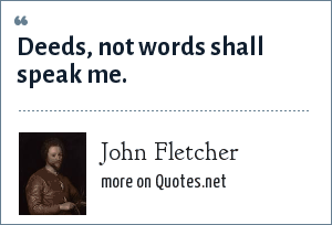 John Fletcher: Deeds, not words shall speak me.