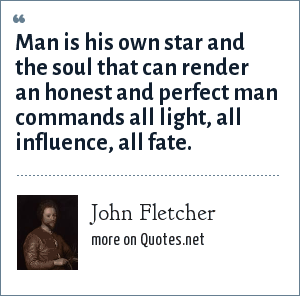 John Fletcher: Man is his own star and the soul that can render an honest and perfect man commands all light, all influence, all fate.
