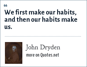 John Dryden: We first make our habits, and then our habits make us.