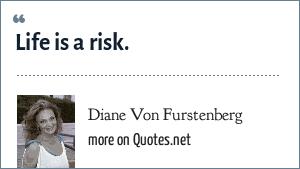 Diane Von Furstenberg: Life is a risk.