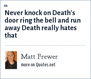 Matt Frewer: Never knock on Death's door ring the bell and run away Death really hates that