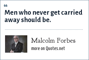 Malcolm Forbes: Men who never get carried away should be.