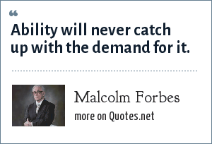 Malcolm Forbes: Ability will never catch up with the demand for it.