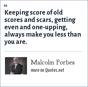 Malcolm Forbes: Keeping score of old scores and scars, getting even and one-upping, always make you less than you are.