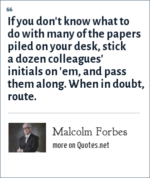 Malcolm Forbes: If you don't know what to do with many of the papers piled on your desk, stick a dozen colleagues' initials on 'em, and pass them along. When in doubt, route.
