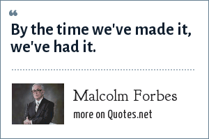 Malcolm Forbes: By the time we've made it, we've had it.