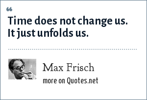 Max Frisch: Time does not change us. It just unfolds us.