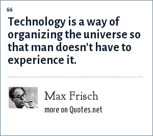 Max Frisch: Technology is a way of organizing the universe so that man doesn't have to experience it.