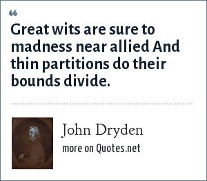 John Dryden: Great wits are sure to madness near allied And thin partitions do their bounds divide.