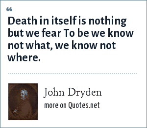 John Dryden: Death in itself is nothing but we fear To be we know not what, we know not where.