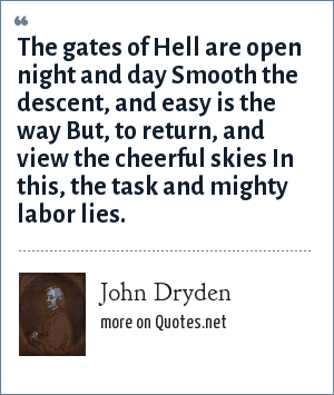 John Dryden: The gates of Hell are open night and day Smooth the descent, and easy is the way But, to return, and view the cheerful skies In this, the task and mighty labor lies.