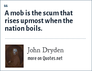 John Dryden: A mob is the scum that rises upmost when the nation boils.