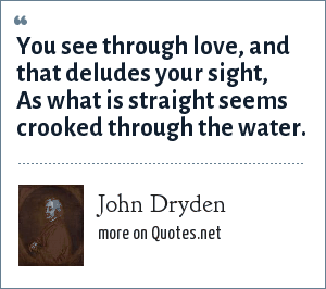 John Dryden: You see through love, and that deludes your sight, As what is straight seems crooked through the water.