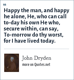 John Dryden: Happy the man, and happy he alone, He, who can call to-day his own He who, secure within, can say, To-morrow do thy worst, for I have lived today.