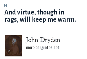 John Dryden: And virtue, though in rags, will keep me warm.