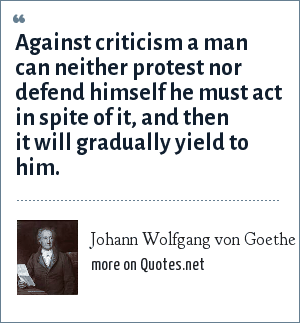 Johann Wolfgang von Goethe: Against criticism a man can neither protest nor defend himself he must act in spite of it, and then it will gradually yield to him.